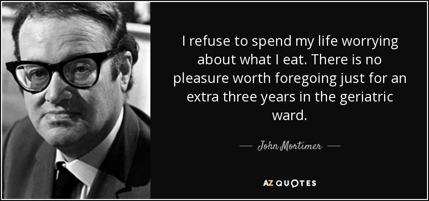 I refuse to spend my life worrying about what I eat. There is no pleasure worth foregoing just for an extra three years in the geriatric ward. - John Mortimer