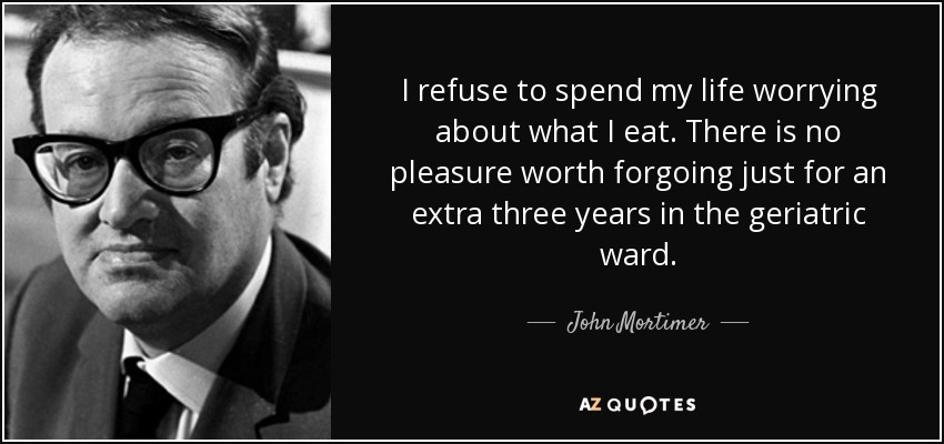 I refuse to spend my life worrying about what I eat. There is no pleasure worth forgoing just for an extra three years in the geriatric ward. - John Mortimer