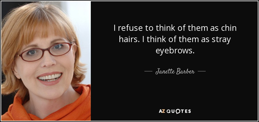 I refuse to think of them as chin hairs. I think of them as stray eyebrows. - Janette Barber
