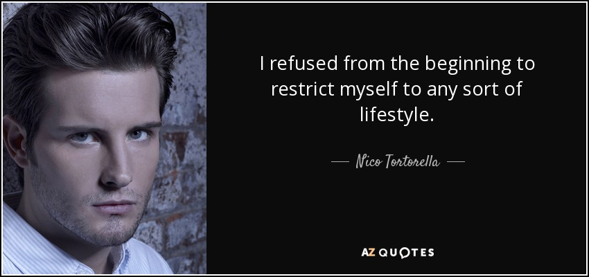 I refused from the beginning to restrict myself to any sort of lifestyle. - Nico Tortorella