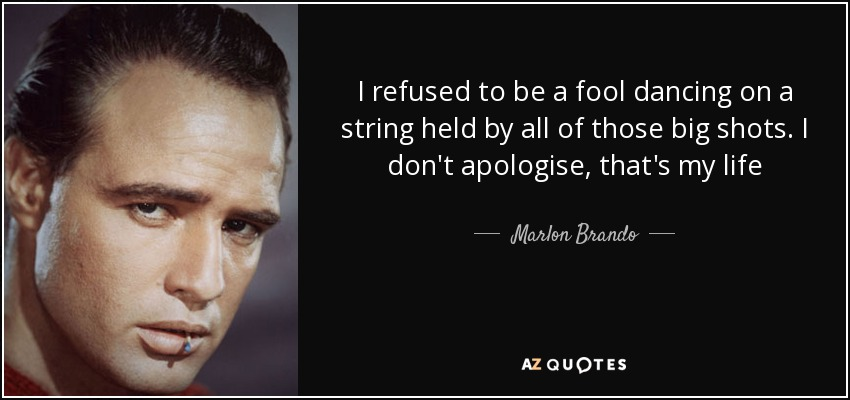 I refused to be a fool dancing on a string held by all of those big shots. I don't apologise, that's my life - Marlon Brando