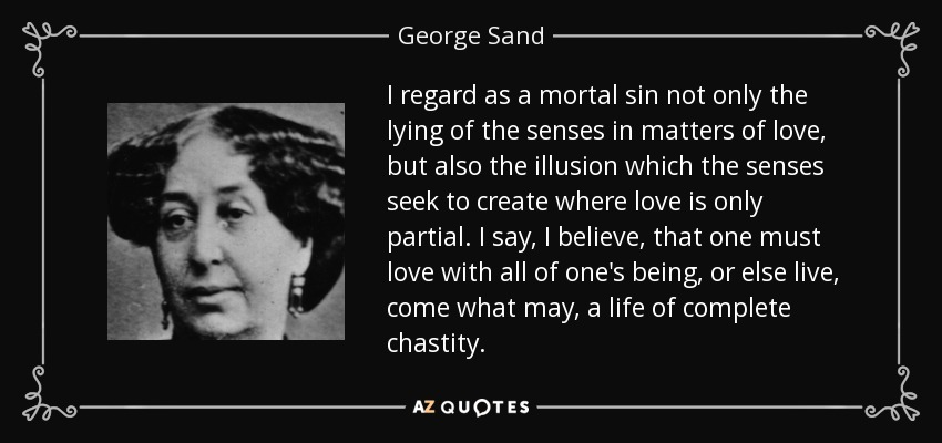I regard as a mortal sin not only the lying of the senses in matters of love, but also the illusion which the senses seek to create where love is only partial. I say, I believe, that one must love with all of one's being, or else live, come what may, a life of complete chastity. - George Sand