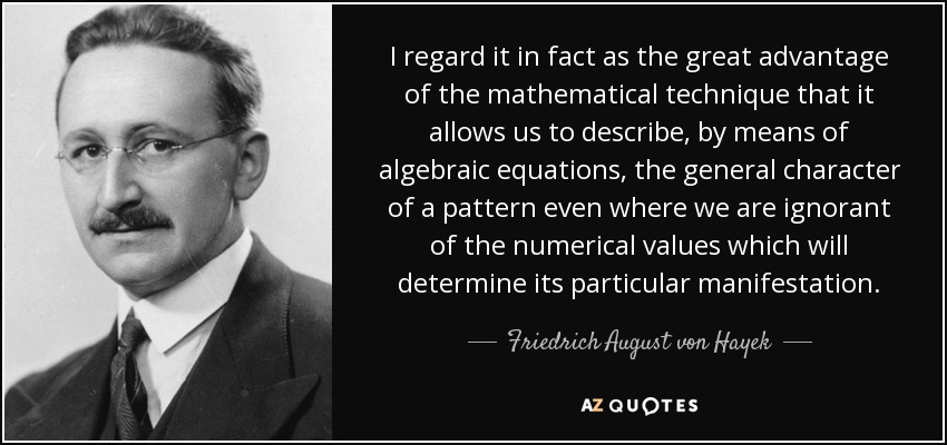 I regard it in fact as the great advantage of the mathematical technique that it allows us to describe, by means of algebraic equations, the general character of a pattern even where we are ignorant of the numerical values which will determine its particular manifestation. - Friedrich August von Hayek