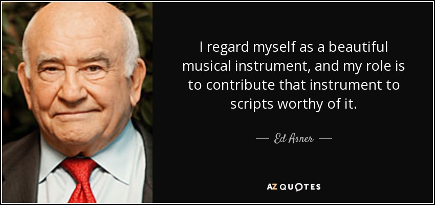 I regard myself as a beautiful musical instrument, and my role is to contribute that instrument to scripts worthy of it. - Ed Asner