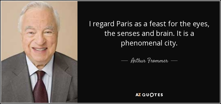 I regard Paris as a feast for the eyes, the senses and brain. It is a phenomenal city. - Arthur Frommer