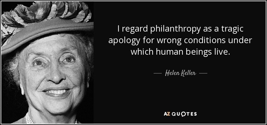 I regard philanthropy as a tragic apology for wrong conditions under which human beings live. - Helen Keller
