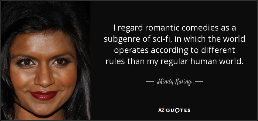 I regard romantic comedies as a subgenre of sci-fi, in which the world operates according to different rules than my regular human world. - Mindy Kaling