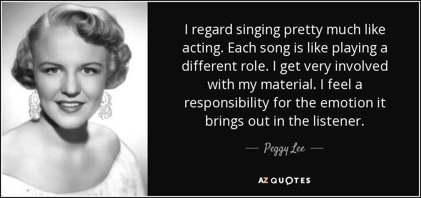 I regard singing pretty much like acting. Each song is like playing a different role. I get very involved with my material. I feel a responsibility for the emotion it brings out in the listener. - Peggy Lee