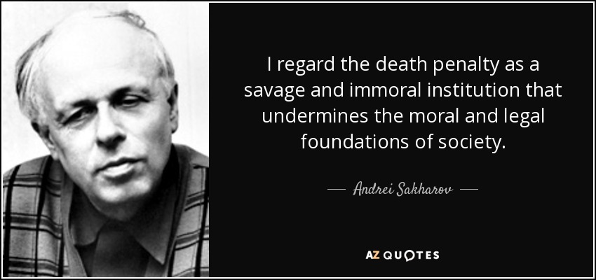 I regard the death penalty as a savage and immoral institution that undermines the moral and legal foundations of society. - Andrei Sakharov