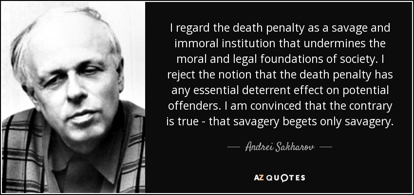 I regard the death penalty as a savage and immoral institution that undermines the moral and legal foundations of society. I reject the notion that the death penalty has any essential deterrent effect on potential offenders. I am convinced that the contrary is true - that savagery begets only savagery. - Andrei Sakharov
