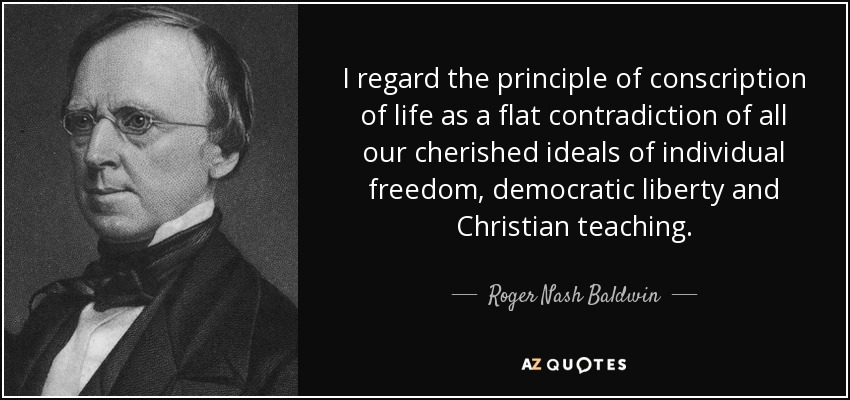 I regard the principle of conscription of life as a flat contradiction of all our cherished ideals of individual freedom, democratic liberty and Christian teaching. - Roger Nash Baldwin