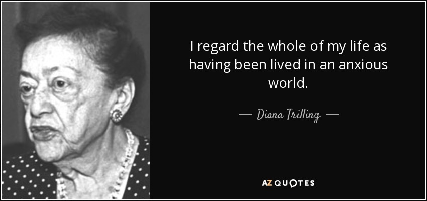 I regard the whole of my life as having been lived in an anxious world. - Diana Trilling
