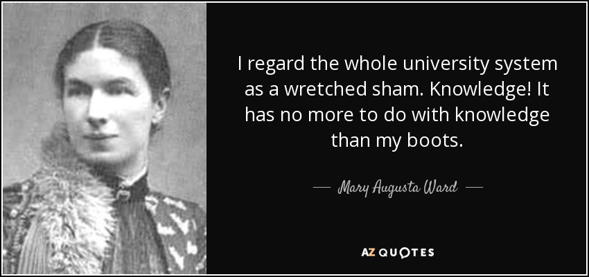 I regard the whole university system as a wretched sham. Knowledge! It has no more to do with knowledge than my boots. - Mary Augusta Ward
