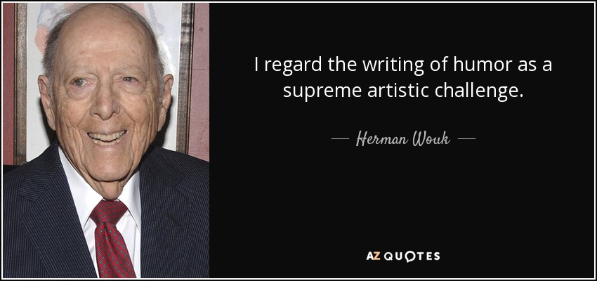 I regard the writing of humor as a supreme artistic challenge. - Herman Wouk