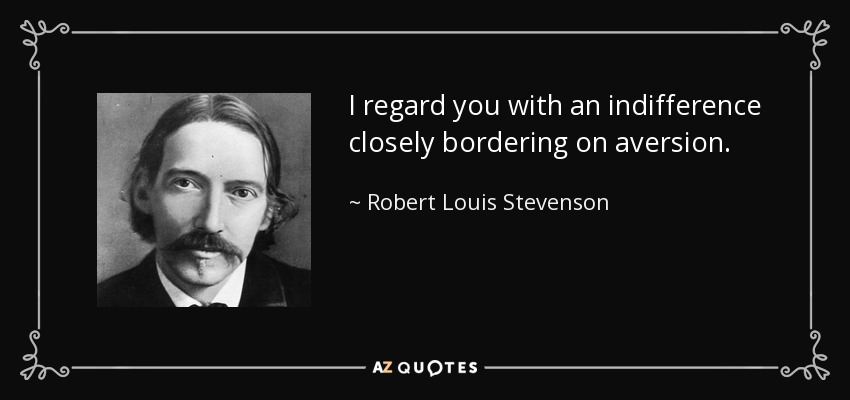 I regard you with an indifference closely bordering on aversion. - Robert Louis Stevenson