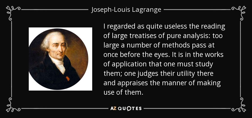 I regarded as quite useless the reading of large treatises of pure analysis: too large a number of methods pass at once before the eyes. It is in the works of application that one must study them; one judges their utility there and appraises the manner of making use of them. - Joseph-Louis Lagrange