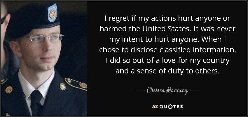 I regret if my actions hurt anyone or harmed the United States. It was never my intent to hurt anyone. When I chose to disclose classified information, I did so out of a love for my country and a sense of duty to others. - Chelsea Manning