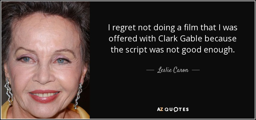 I regret not doing a film that I was offered with Clark Gable because the script was not good enough. - Leslie Caron