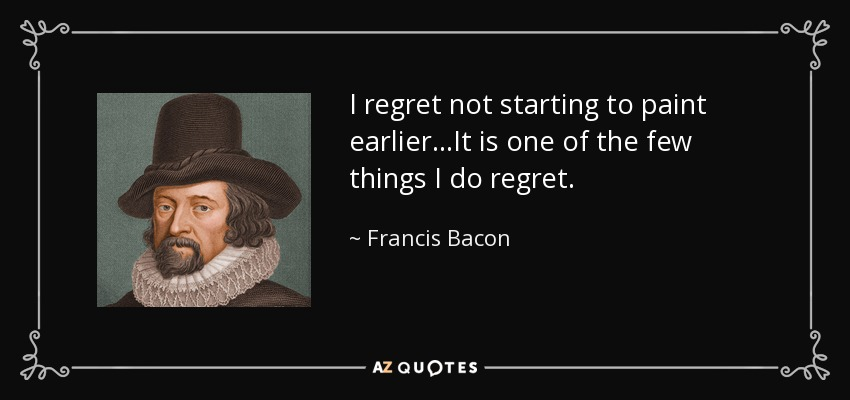 I regret not starting to paint earlier...It is one of the few things I do regret. - Francis Bacon