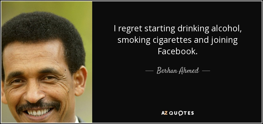 I regret starting drinking alcohol, smoking cigarettes and joining Facebook. - Berhan Ahmed
