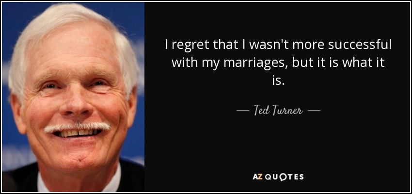 I regret that I wasn't more successful with my marriages, but it is what it is. - Ted Turner