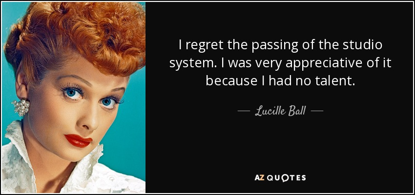 I regret the passing of the studio system. I was very appreciative of it because I had no talent. - Lucille Ball