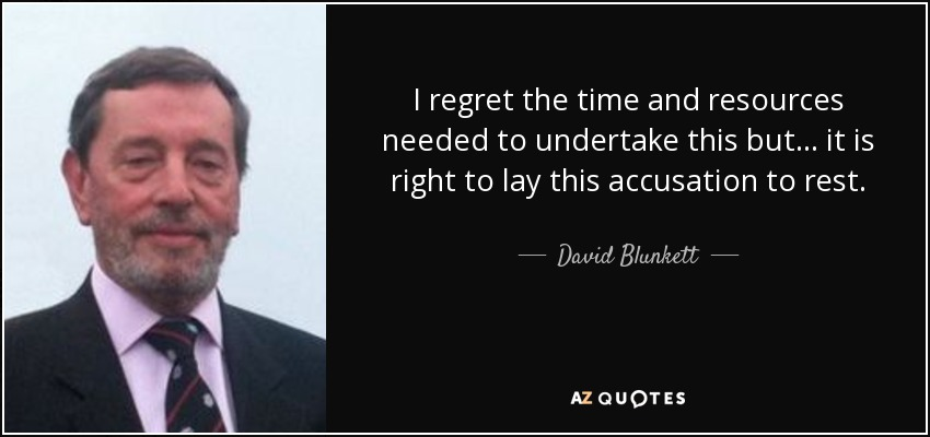 I regret the time and resources needed to undertake this but... it is right to lay this accusation to rest. - David Blunkett
