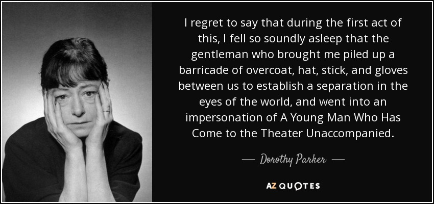 I regret to say that during the first act of this, I fell so soundly asleep that the gentleman who brought me piled up a barricade of overcoat, hat, stick, and gloves between us to establish a separation in the eyes of the world, and went into an impersonation of A Young Man Who Has Come to the Theater Unaccompanied. - Dorothy Parker