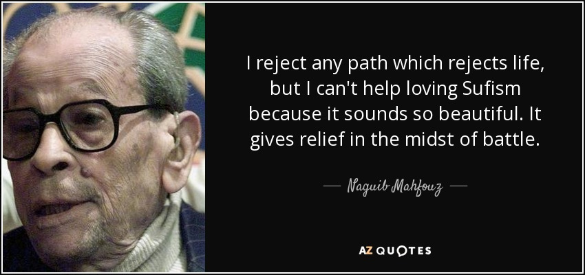 I reject any path which rejects life, but I can't help loving Sufism because it sounds so beautiful. It gives relief in the midst of battle. - Naguib Mahfouz
