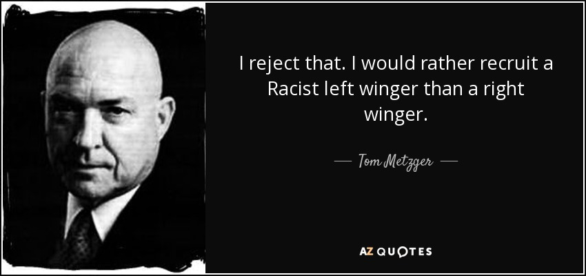 I reject that. I would rather recruit a Racist left winger than a right winger. - Tom Metzger