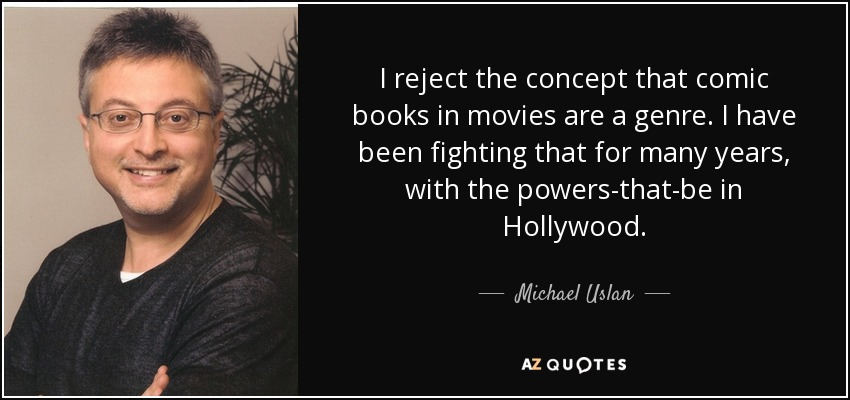 I reject the concept that comic books in movies are a genre. I have been fighting that for many years, with the powers-that-be in Hollywood. - Michael Uslan