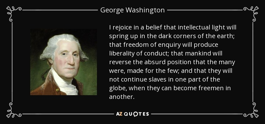 I rejoice in a belief that intellectual light will spring up in the dark corners of the earth; that freedom of enquiry will produce liberality of conduct; that mankind will reverse the absurd position that the many were, made for the few; and that they will not continue slaves in one part of the globe, when they can become freemen in another. - George Washington