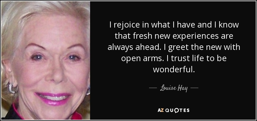 I rejoice in what I have and I know that fresh new experiences are always ahead. I greet the new with open arms. I trust life to be wonderful. - Louise Hay