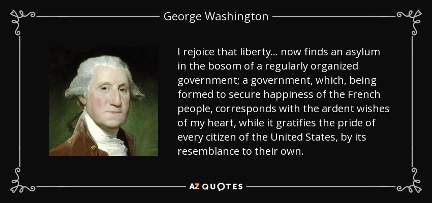 I rejoice that liberty . . . now finds an asylum in the bosom of a regularly organized government; a government, which, being formed to secure happiness of the French people, corresponds with the ardent wishes of my heart, while it gratifies the pride of every citizen of the United States, by its resemblance to their own. - George Washington