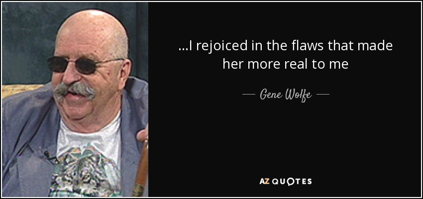 ...I rejoiced in the flaws that made her more real to me - Gene Wolfe