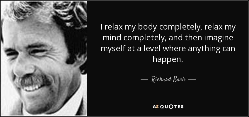 I relax my body completely, relax my mind completely, and then imagine myself at a level where anything can happen. - Richard Bach