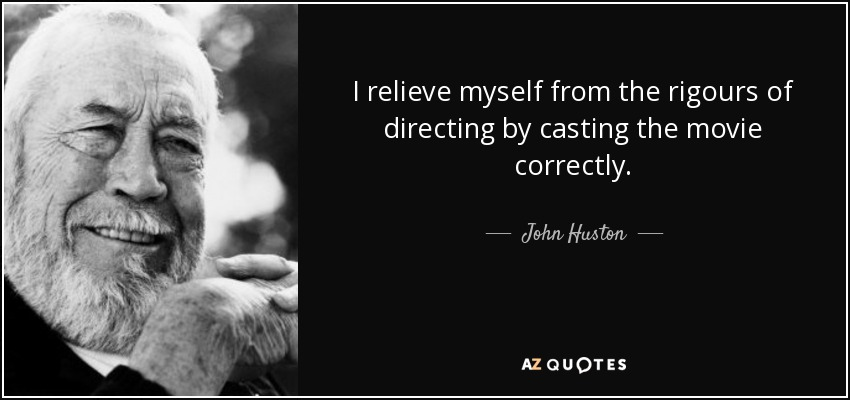 I relieve myself from the rigours of directing by casting the movie correctly. - John Huston