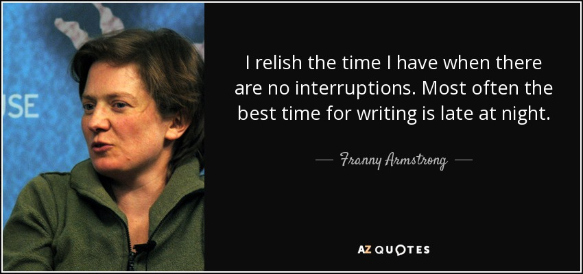 I relish the time I have when there are no interruptions. Most often the best time for writing is late at night. - Franny Armstrong