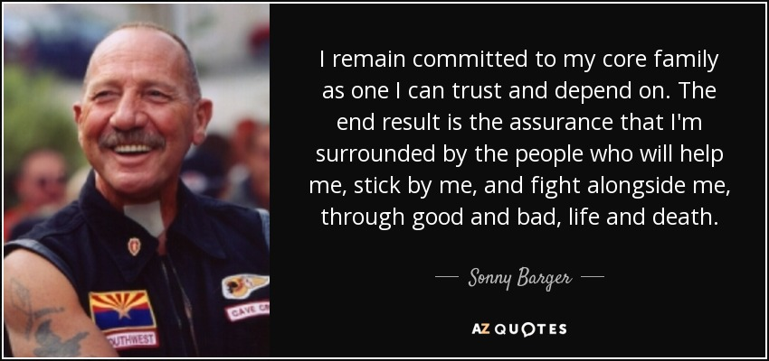 I remain committed to my core family as one I can trust and depend on. The end result is the assurance that I'm surrounded by the people who will help me, stick by me, and fight alongside me, through good and bad, life and death. - Sonny Barger