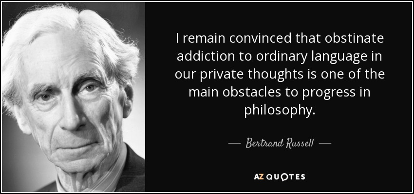 I remain convinced that obstinate addiction to ordinary language in our private thoughts is one of the main obstacles to progress in philosophy. - Bertrand Russell