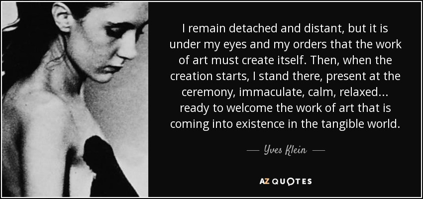 I remain detached and distant, but it is under my eyes and my orders that the work of art must create itself. Then, when the creation starts, I stand there, present at the ceremony, immaculate, calm, relaxed... ready to welcome the work of art that is coming into existence in the tangible world. - Yves Klein
