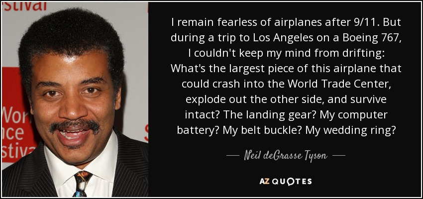 I remain fearless of airplanes after 9/11. But during a trip to Los Angeles on a Boeing 767, I couldn't keep my mind from drifting: What's the largest piece of this airplane that could crash into the World Trade Center, explode out the other side, and survive intact? The landing gear? My computer battery? My belt buckle? My wedding ring? - Neil deGrasse Tyson