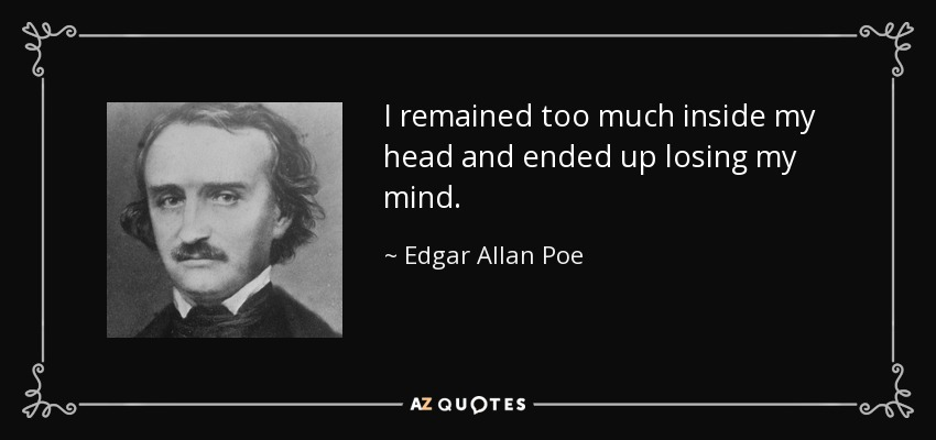 I remained too much inside my head and ended up losing my mind. - Edgar Allan Poe