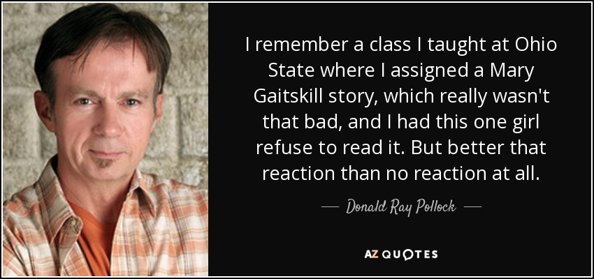 I remember a class I taught at Ohio State where I assigned a Mary Gaitskill story, which really wasn't that bad, and I had this one girl refuse to read it. But better that reaction than no reaction at all. - Donald Ray Pollock