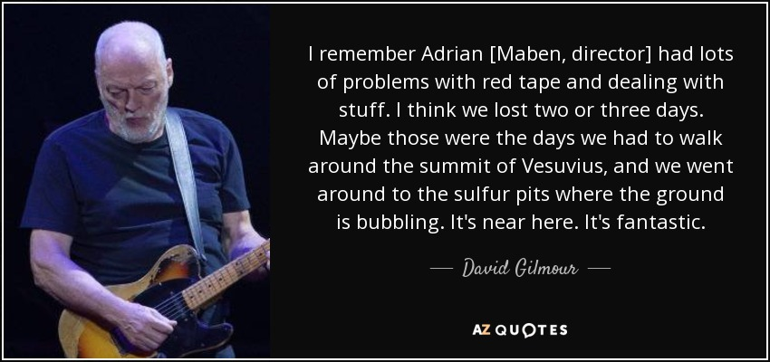 I remember Adrian [Maben, director] had lots of problems with red tape and dealing with stuff. I think we lost two or three days. Maybe those were the days we had to walk around the summit of Vesuvius, and we went around to the sulfur pits where the ground is bubbling. It's near here. It's fantastic. - David Gilmour