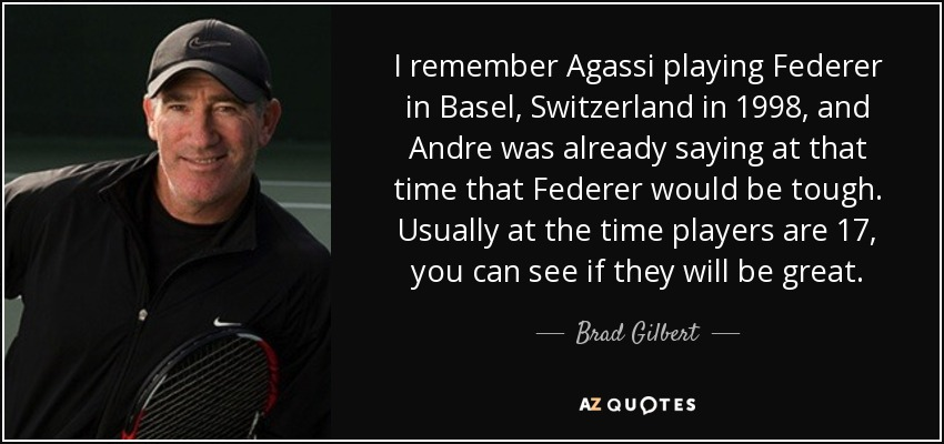 I remember Agassi playing Federer in Basel, Switzerland in 1998, and Andre was already saying at that time that Federer would be tough. Usually at the time players are 17, you can see if they will be great. - Brad Gilbert