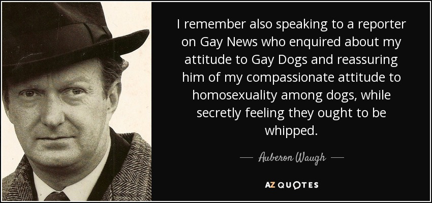 I remember also speaking to a reporter on Gay News who enquired about my attitude to Gay Dogs and reassuring him of my compassionate attitude to homosexuality among dogs, while secretly feeling they ought to be whipped. - Auberon Waugh