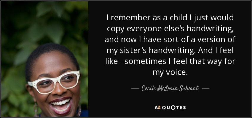 I remember as a child I just would copy everyone else's handwriting, and now I have sort of a version of my sister's handwriting. And I feel like - sometimes I feel that way for my voice. - Cecile McLorin Salvant