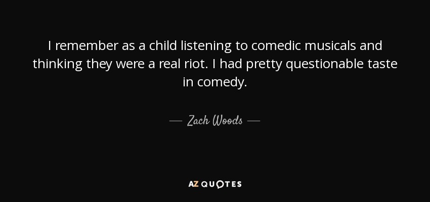 I remember as a child listening to comedic musicals and thinking they were a real riot. I had pretty questionable taste in comedy. - Zach Woods