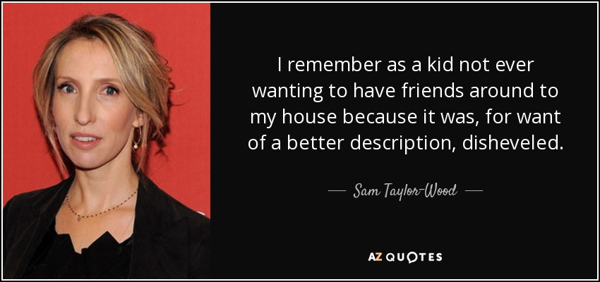 I remember as a kid not ever wanting to have friends around to my house because it was, for want of a better description, disheveled. - Sam Taylor-Wood